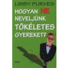 Libby Purves HOGYAN NE NEVELJÜNK TÖKÉLETES GYEREKET?