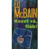 Ed McBain Kezet rá, fiúk!