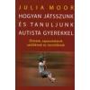 Julia Moor Hogyan játsszunk és tanuljunk autista gyerekekkel?