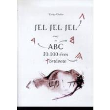 Varga Csaba JEL, JEL, JEL AVAGY AZ ABC 30.000 ÉVES TÖRTÉNETE történelem