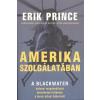 TWISTER MÉDIA KFT. / LÍRA ERIK PRINCE: AMERIKA SZOLGÁLATÁBAN /A BLACKWATER KATONAI MAGÁNVÁLLALAT BENNFENTES TÖRTÉNETE