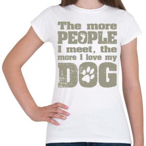 PRINTFASHION Minél több emberrel találkozom, annál jobban szeretem a kutyámat! - Női póló - Fehér