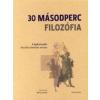 Barry Loewer 30 MÁSODPERC FILOZÓFIA - A LEGFONTOSABB FILOZÓFIAI ELMÉLETEK RÖVIDEN