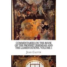 Commentaries on the Book of the Prophet Jeremiah and the Lamentations, Volume 1 – Jean Calvin,John Owen idegen nyelvű könyv