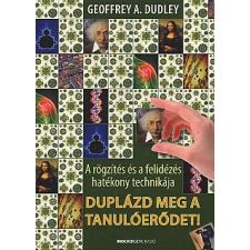 Geoffrey A. Dudley DUPLÁZD MEG A TANULÓERŐDET! - A RÖGZÍTÉS ÉS A FELIDÉZÉS HATÉKONY TECHNIKÁJA társadalom- és humántudomány
