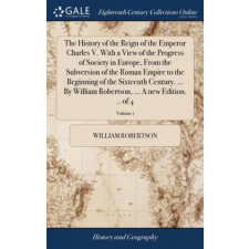 History of the Reign of the Emperor Charles V. with a View of the Progress of Society in Europe, from the Subversion of the Roman Empire, to the Begin – William Robertson idegen nyelvű könyv