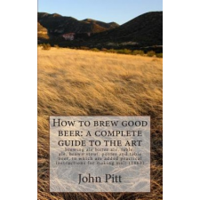 How to Brew Good Beer: A Complete Guide to the Art: Brewing Ale Bitter Ale, Table-Ale, Brown Stout, Porter and Table Beer, to Which Are Added Practica – John Pitt idegen nyelvű könyv