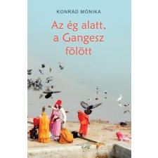 Konrád Mónika KONRÁD MÓNIKA - AZ ÉG ALATT, A GANGESZ FÖLÖTT társadalom- és humántudomány