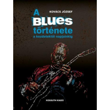 Kovács József KOVÁCS JÓZSEF - A BLUES TÖRTÉNETE A KEZDETEKTÕL NAPJAINKIG egyéb zene