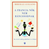 Mireille Guiliano; Gellért Marcell (fordító) A FRANCIA NŐK NEM RÁNCOSODNAK - AZ ÉRETT NŐK TITKOS PRAKTIKÁI