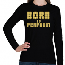PRINTFASHION Born to perform - Női hosszú ujjú póló - Fekete