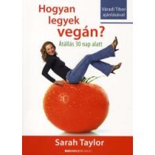Sarah Taylor HOGYAN LEGYEK VEGÁN? - ÁTÁLLÁS HARMINC NAP ALATT életmód, egészség
