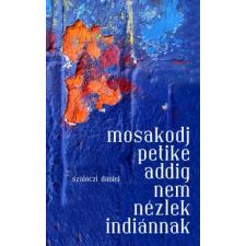 Szalóczi Dániel MOSAKODJ PETIKE ADDIG NEM NÉZLEK INDIÁNNAK regény